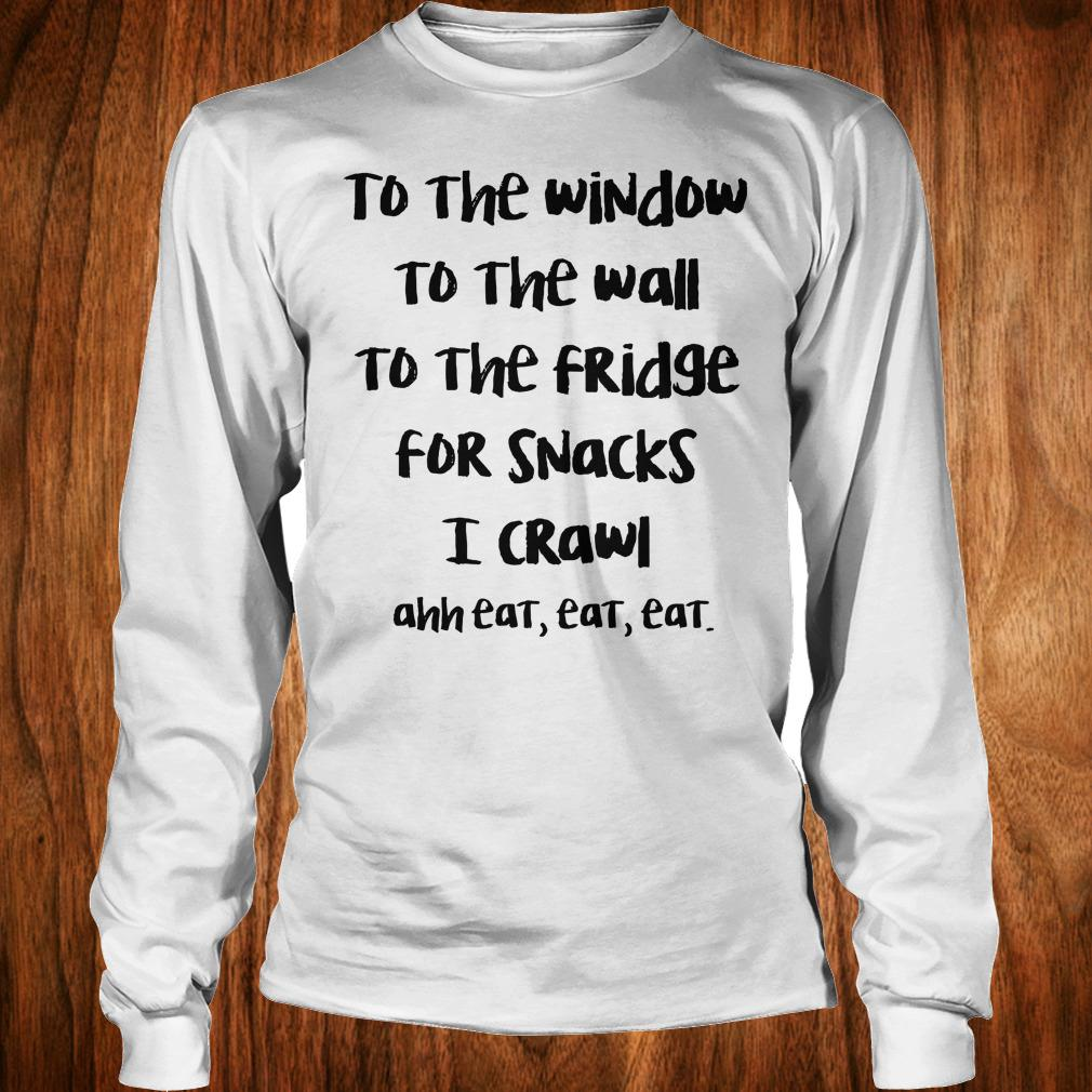 To the window to the wall to the fridge for snacks i crawl and eat eat eat shirt Longsleeve Tee Unisex