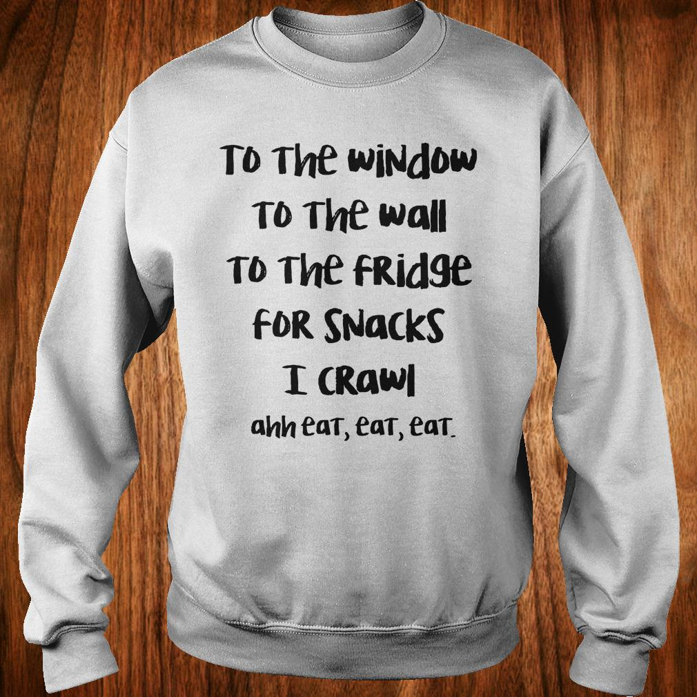 To the window to the wall to the fridge for snacks i crawl and eat eat eat shirt