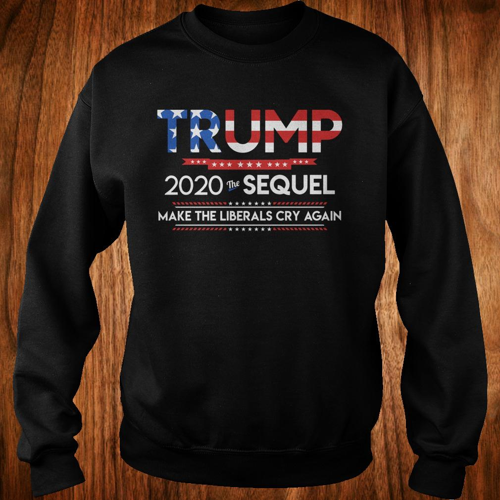 Trump 2020 the sequel make the librals cry again shirt