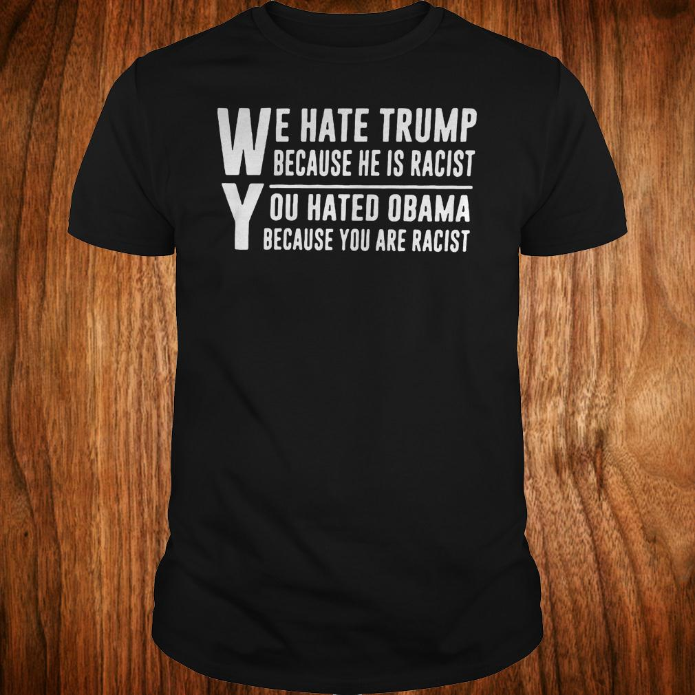 We hate Trump because he is racist you hate Obama because you are racist shirt Classic Guys / Unisex Tee