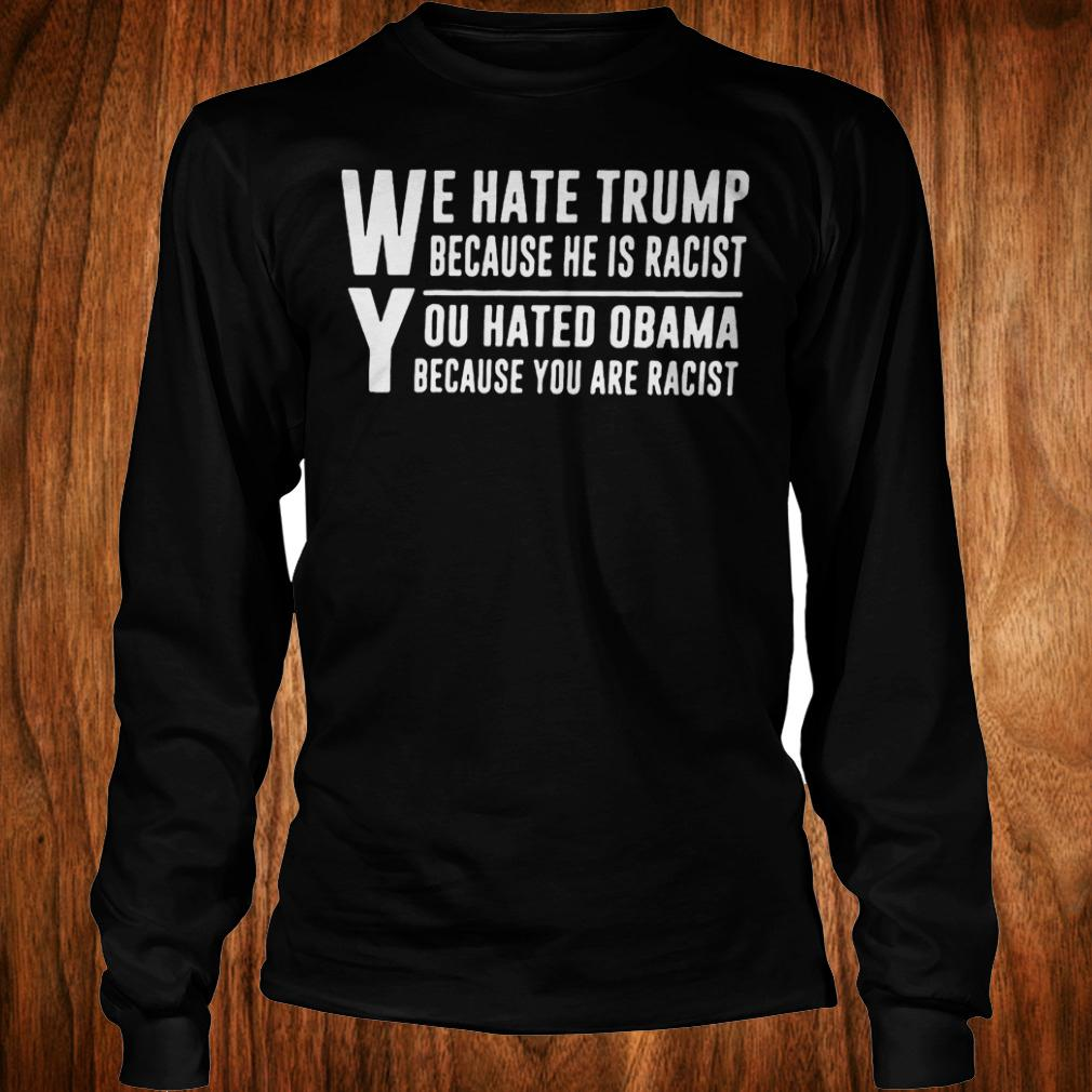 We hate Trump because he is racist you hate Obama because you are racist shirt Longsleeve Tee Unisex