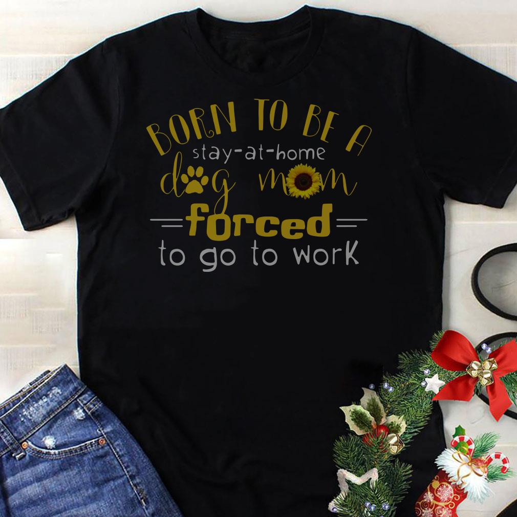 Born to be a stay-at-home dog mom forced to go to work shirt