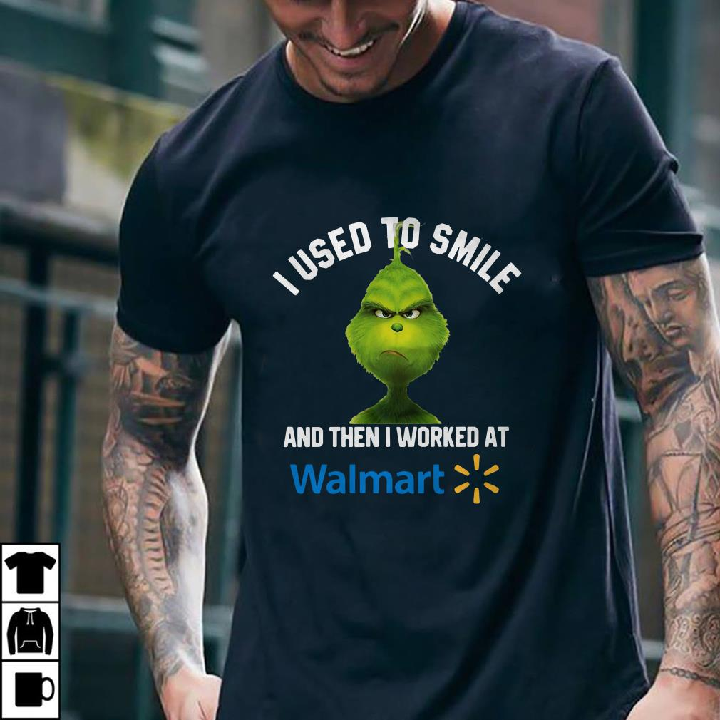 - Grinch I used to smile and then I worked at Walmart shirt
