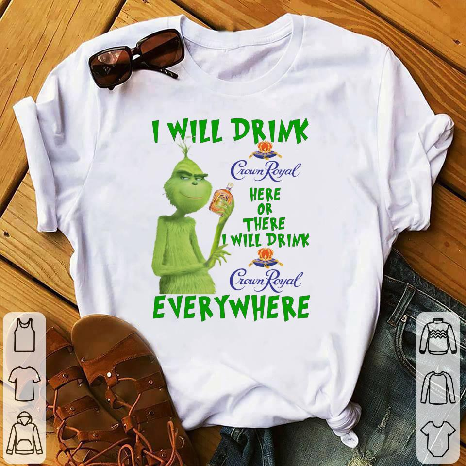 - Grinch I will drink Crown Royal here or there I will drink Crown Royal everywhere shirt