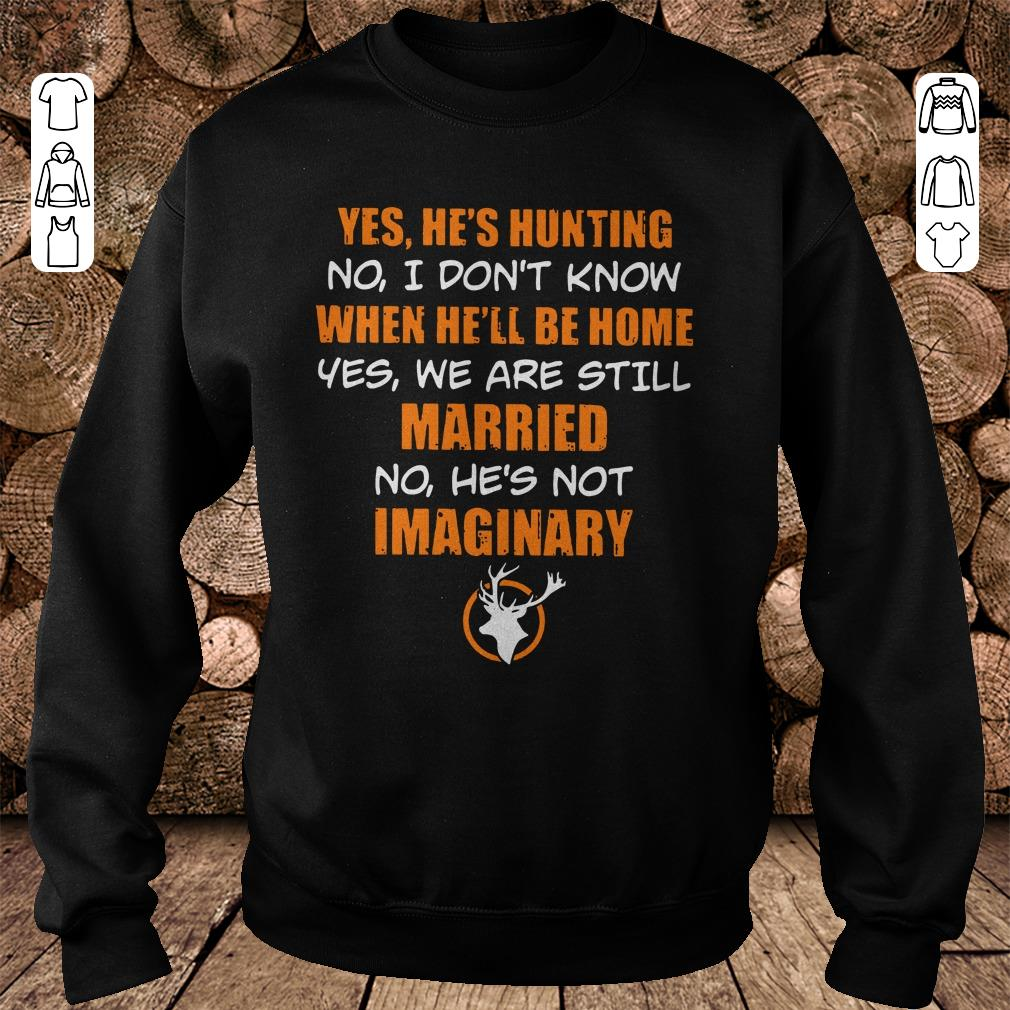 https://mypresidentshirt.com/images/2018/11/He-s-hunting-When-he-ll-be-home-We-are-still-married-He-s-not-Imaginary-shirt-Sweatshirt-Unisex.jpg