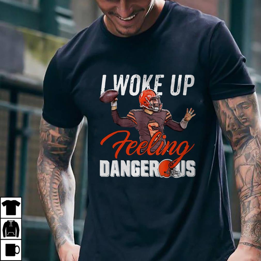 I Woke Up Feeling Dangerous Mayfield Browns shirt 1