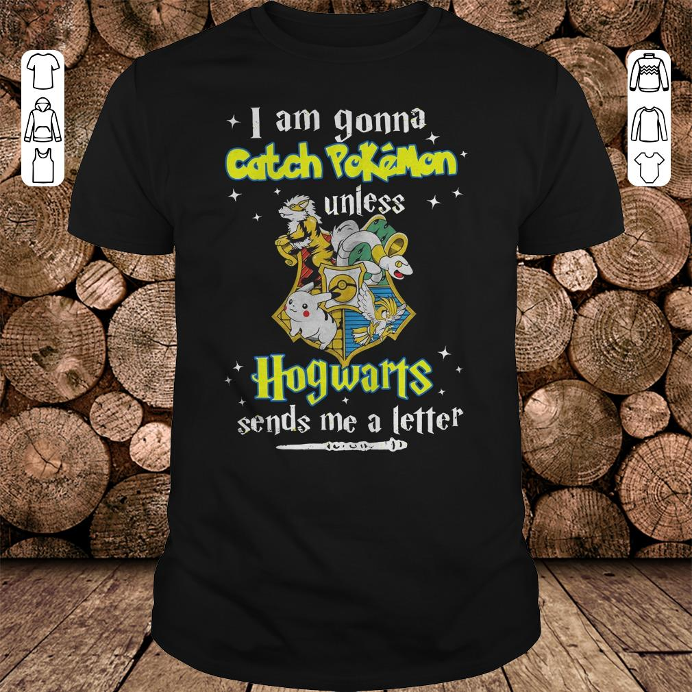 - I am gonna catch Pokemon unless Hogwarts sends me a letter shirt