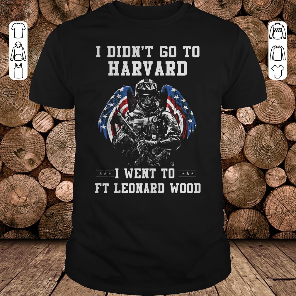 - I didn't go to harvard I went to FT Leonard Wood shirt