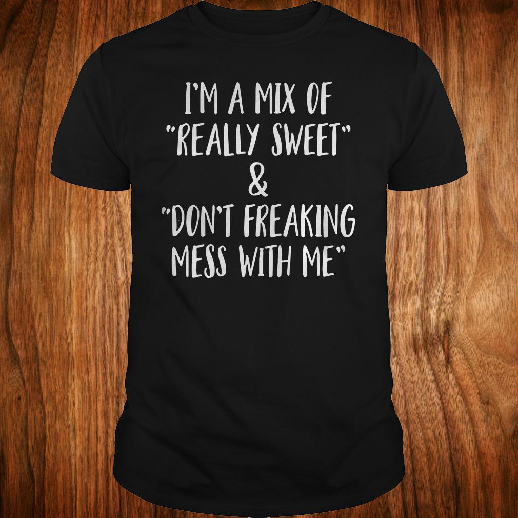 I'm a mix of really sweet Don't freaking mess with me shirt Classic Guys / Unisex Tee