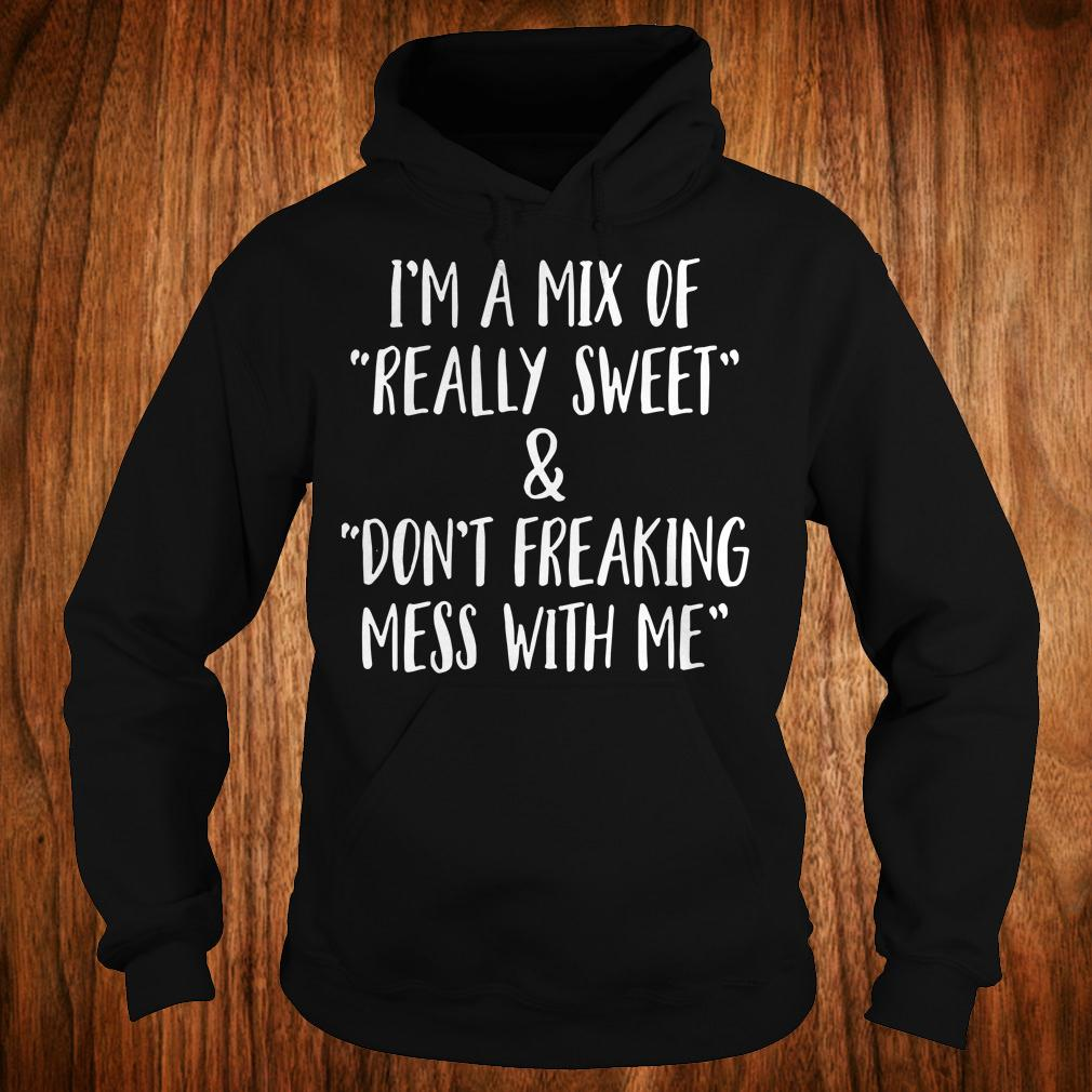 I'm a mix of really sweet Don't freaking mess with me shirt Hoodie