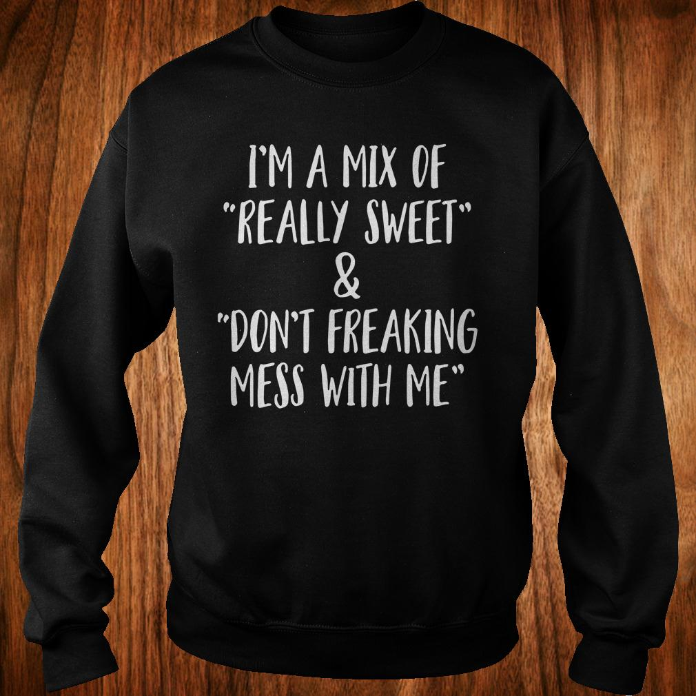 I'm a mix of really sweet Don't freaking mess with me shirt