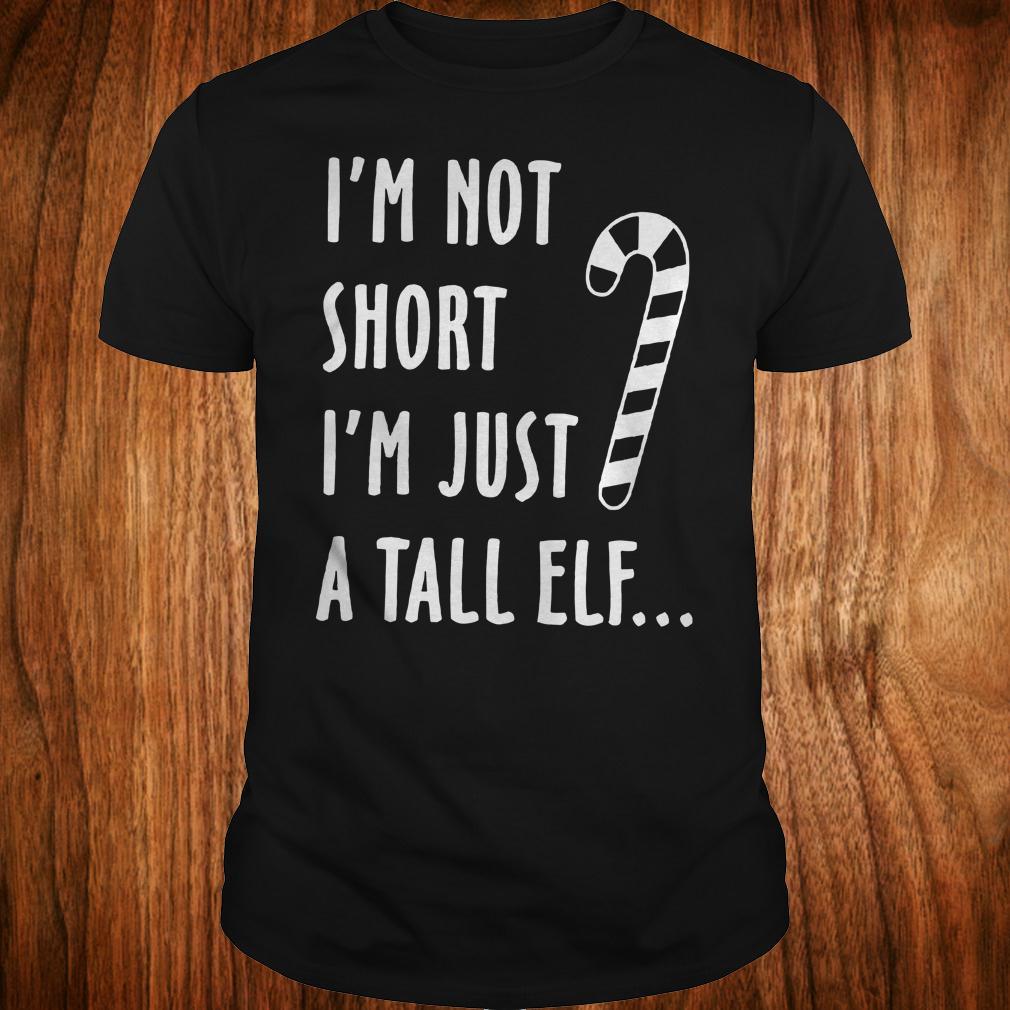 - I'm not short I'm just a tall elf shirt