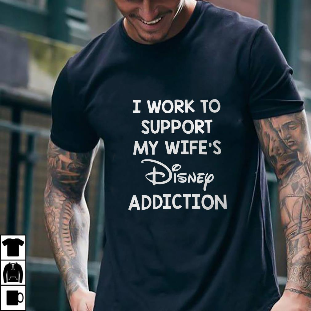I work to support my wife's disney addiction shirt 1