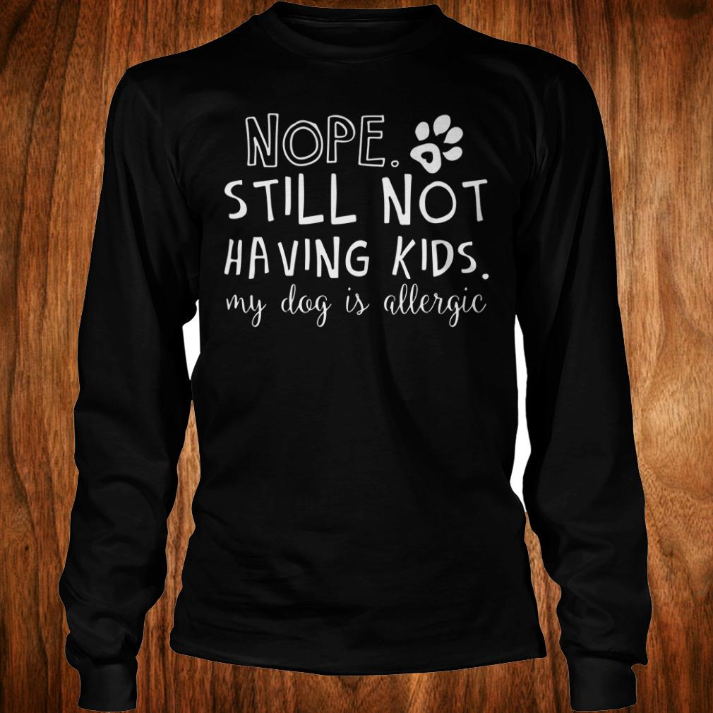 - Nope Still Not Having Kids My Dog Is Allergic shirt