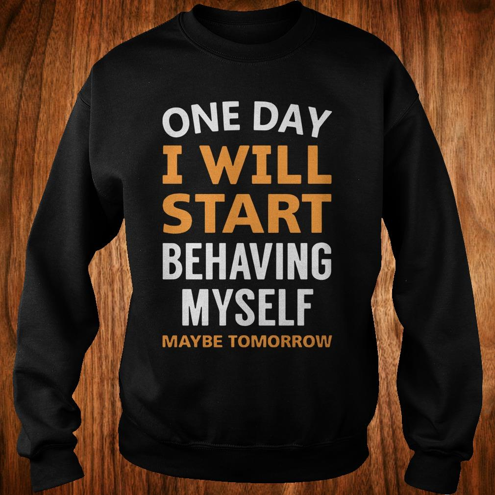 - One day i will start behaving myself maybe tomorrow shirt