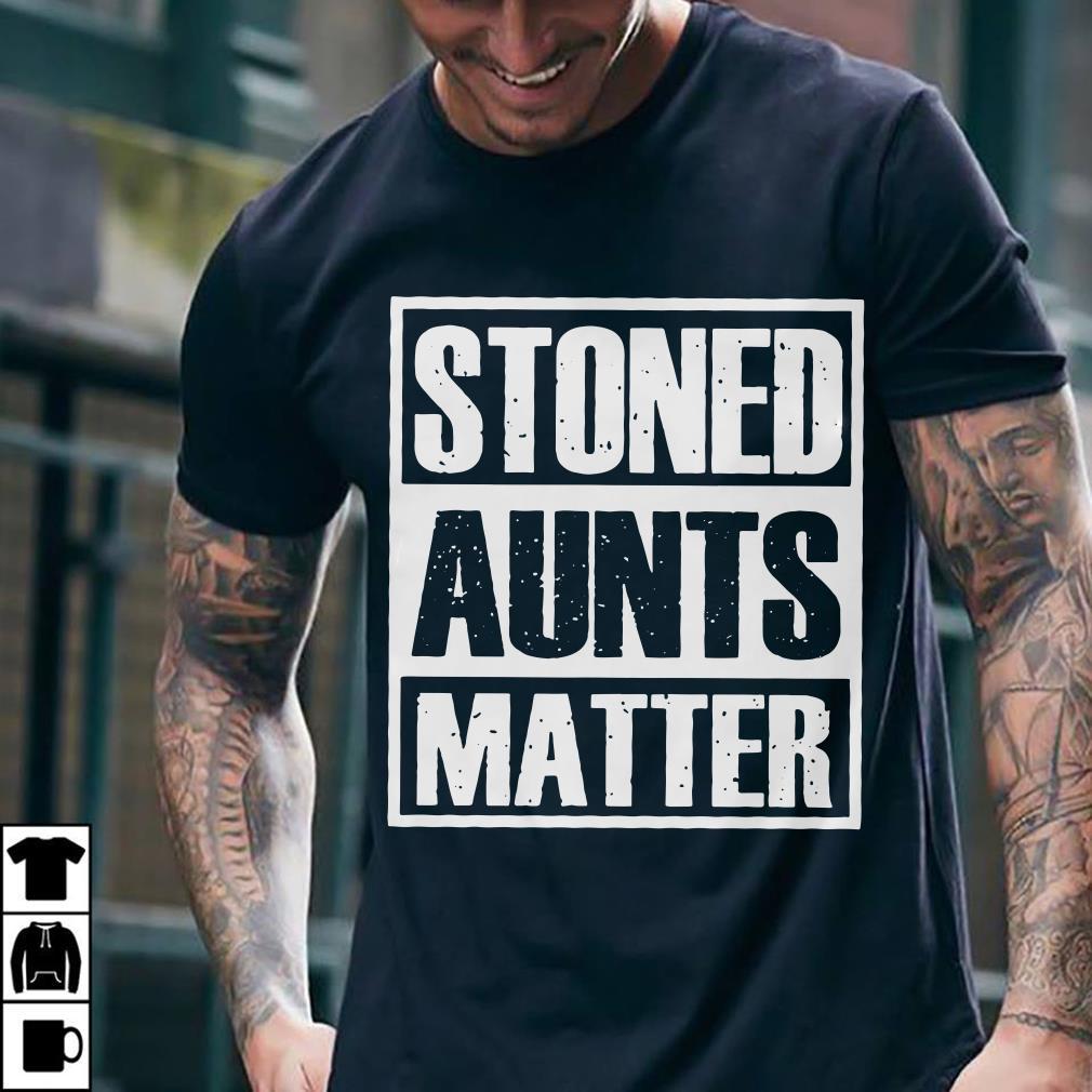Stoned Aunts Matter shirt 1