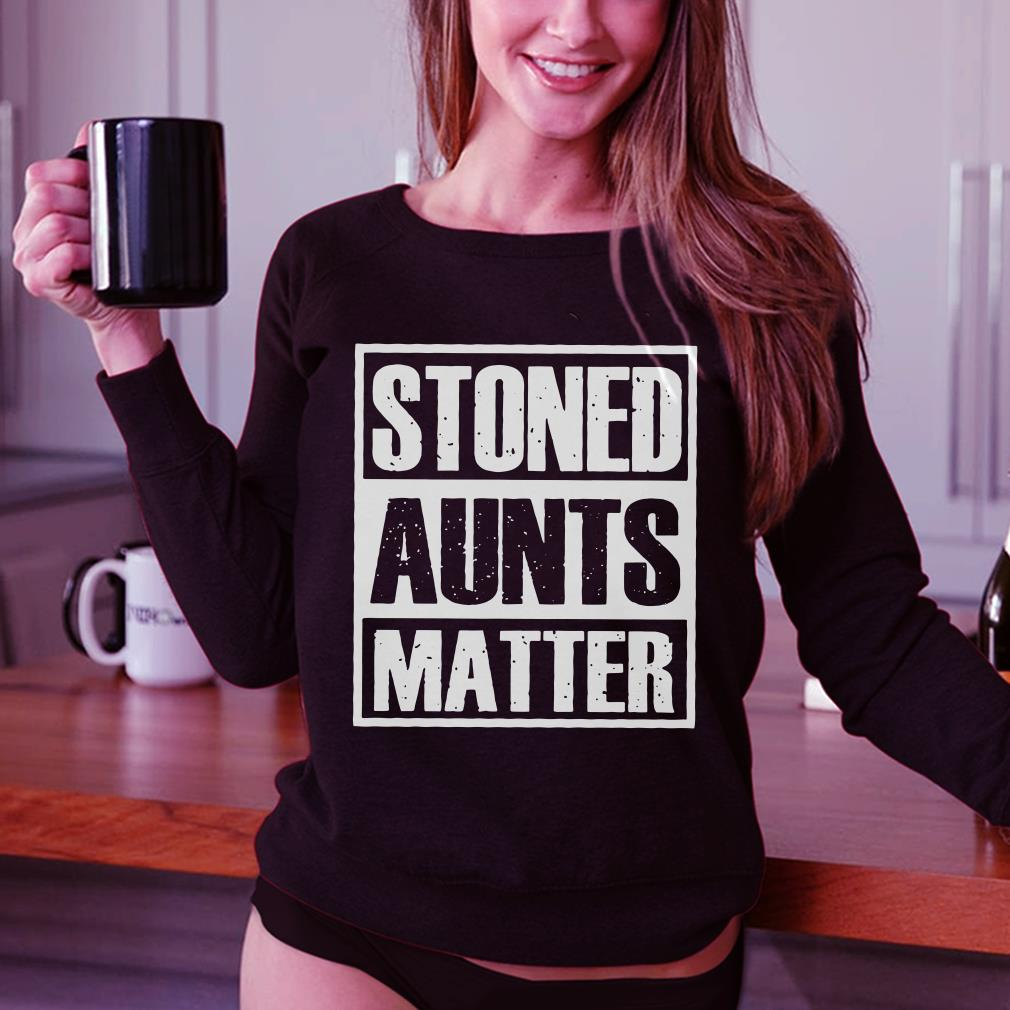 Stoned Aunts Matter shirt 2