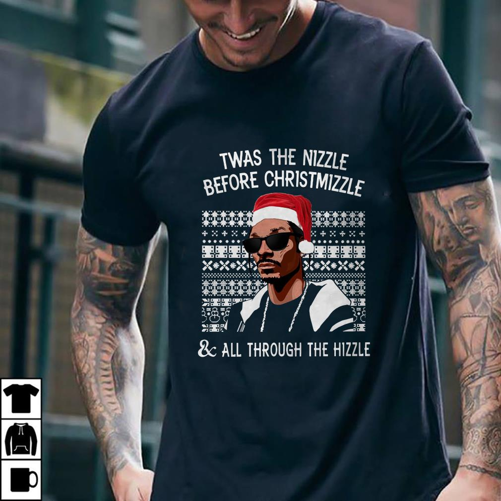 - Twas the Nizzle before christmizzle and all through the hizzle shirt