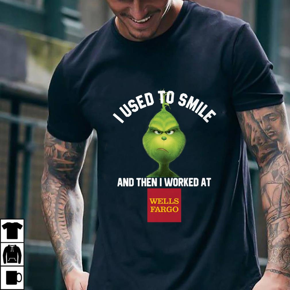 Wells Fargo Bank Grinch I used to smile and then I worked at Wells Fargo Bank shirt 2