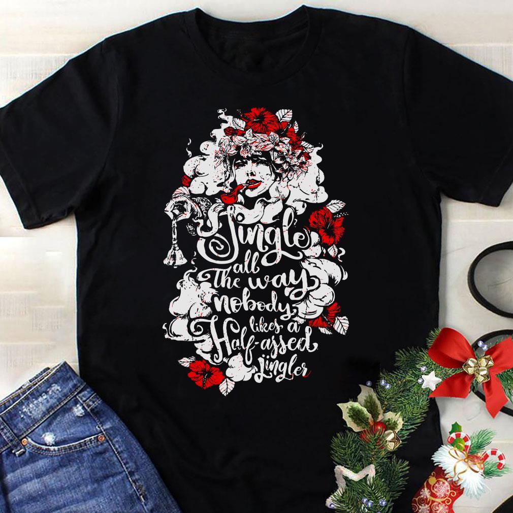 Woman flower Jingle all the way nobody likes a half assed jingler shirt 1