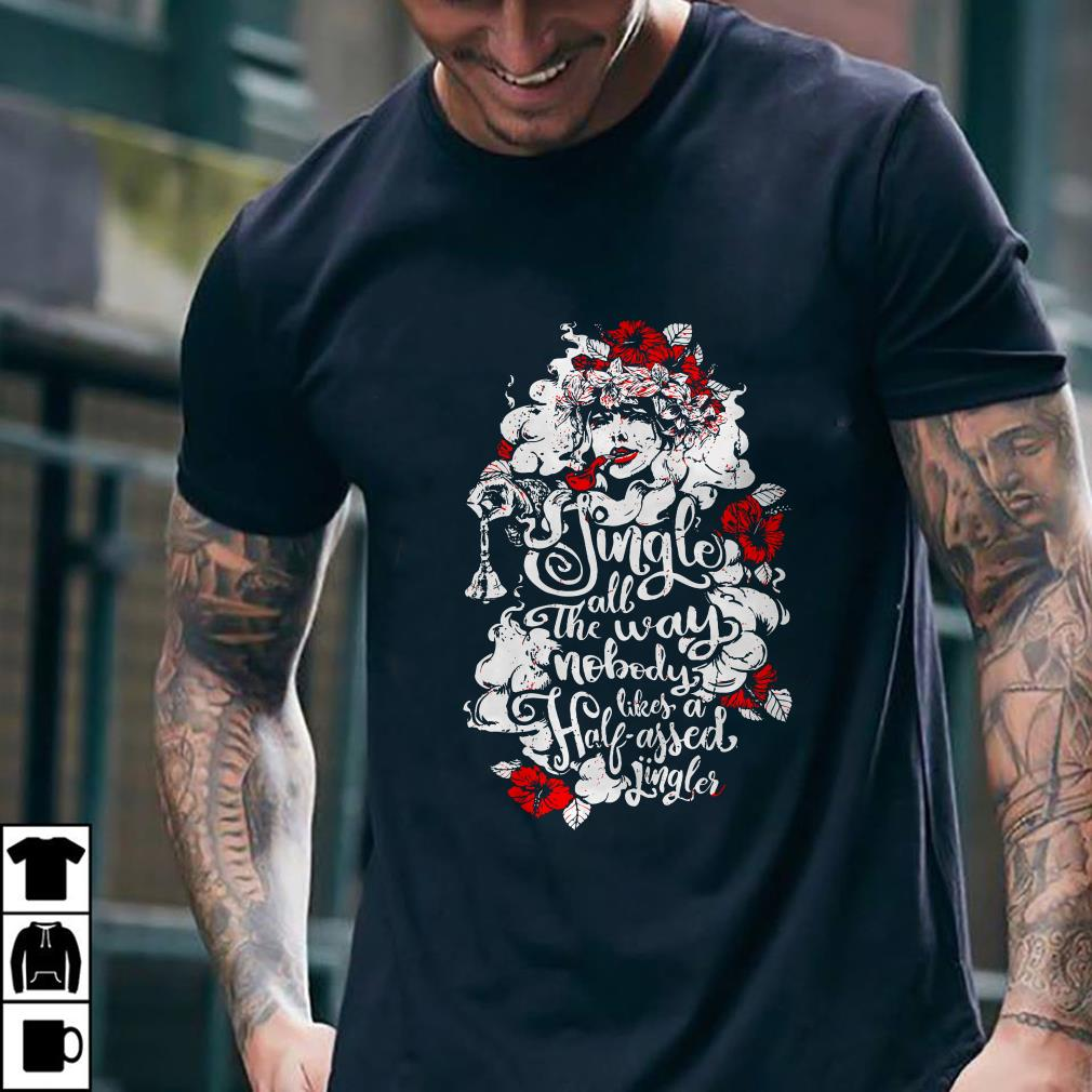 - Woman flower Jingle all the way nobody likes a half assed jingler shirt