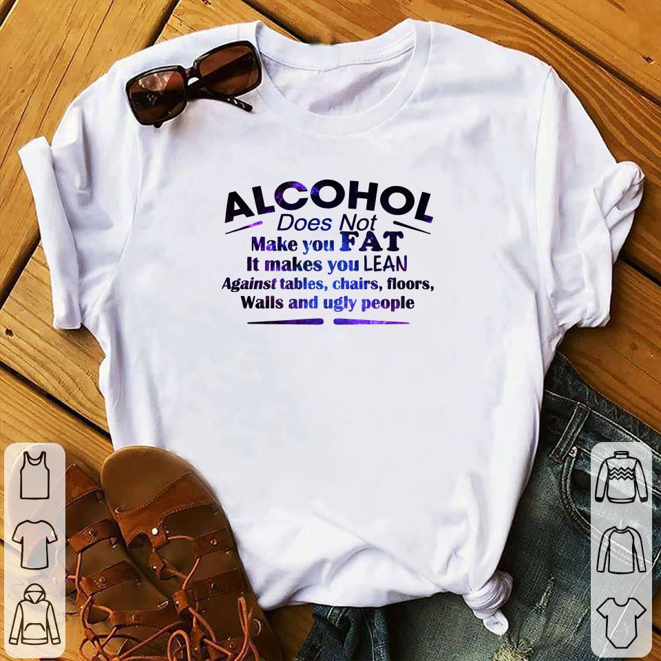 Alcohol Does Not Make You Fat It Makes You Lean Against shirt 1