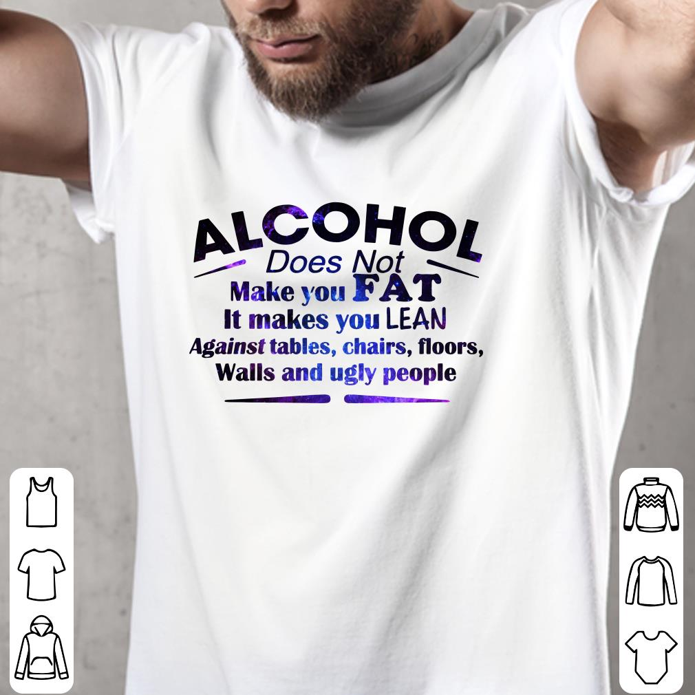 Alcohol Does Not Make You Fat It Makes You Lean Against shirt 2