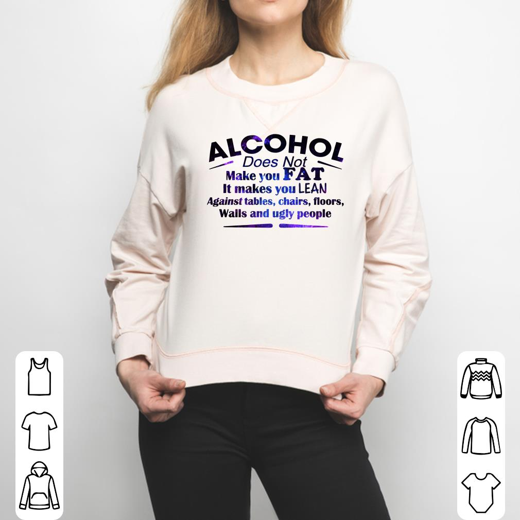 Alcohol Does Not Make You Fat It Makes You Lean Against shirt 3