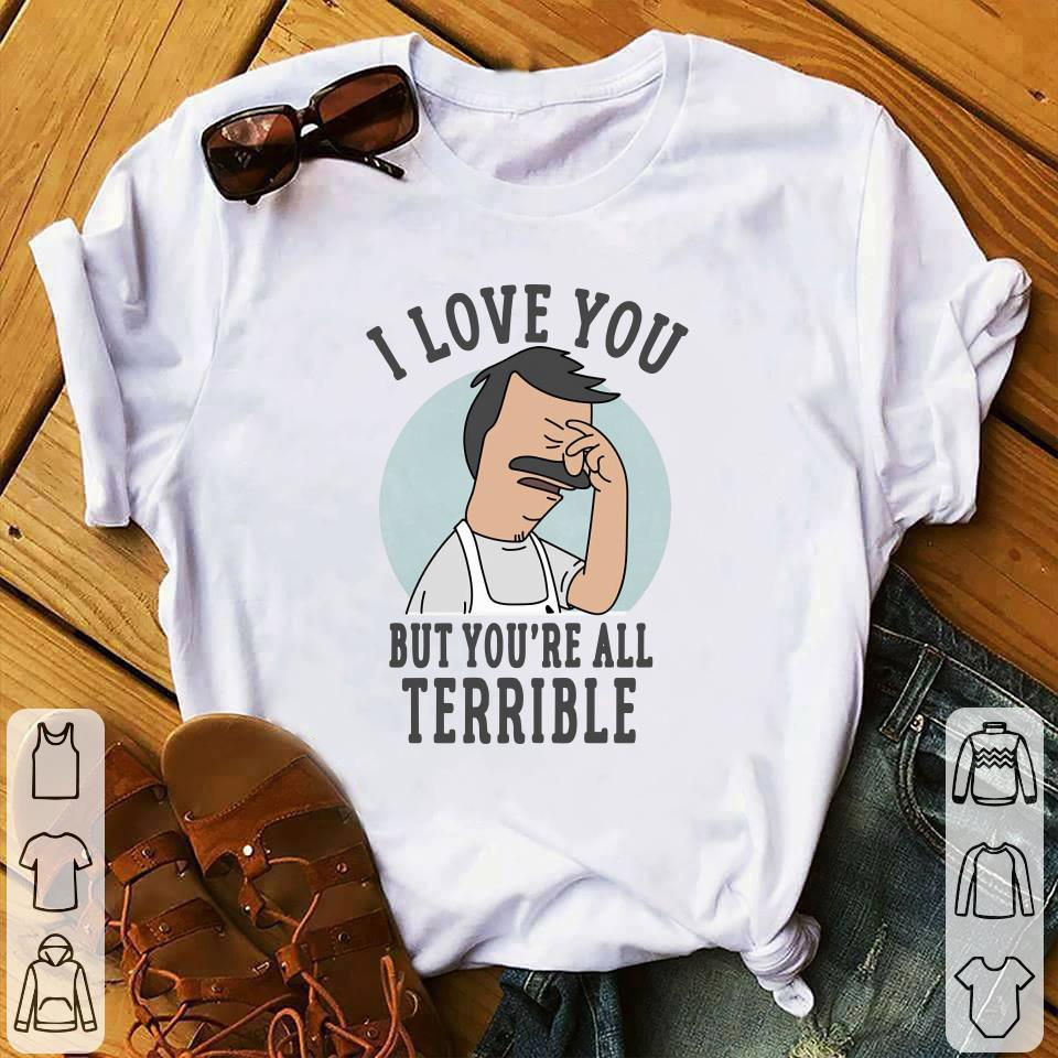 - Bob's Burgers i love you but you're all terrible shirt
