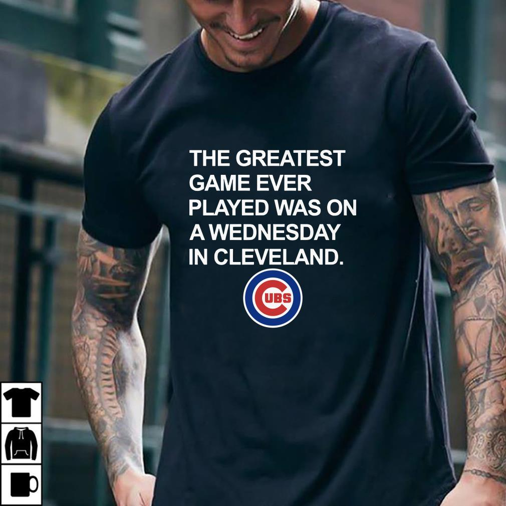 - Chicago Cubs The greatest game ever played was on a wednesday in cleveland shirt