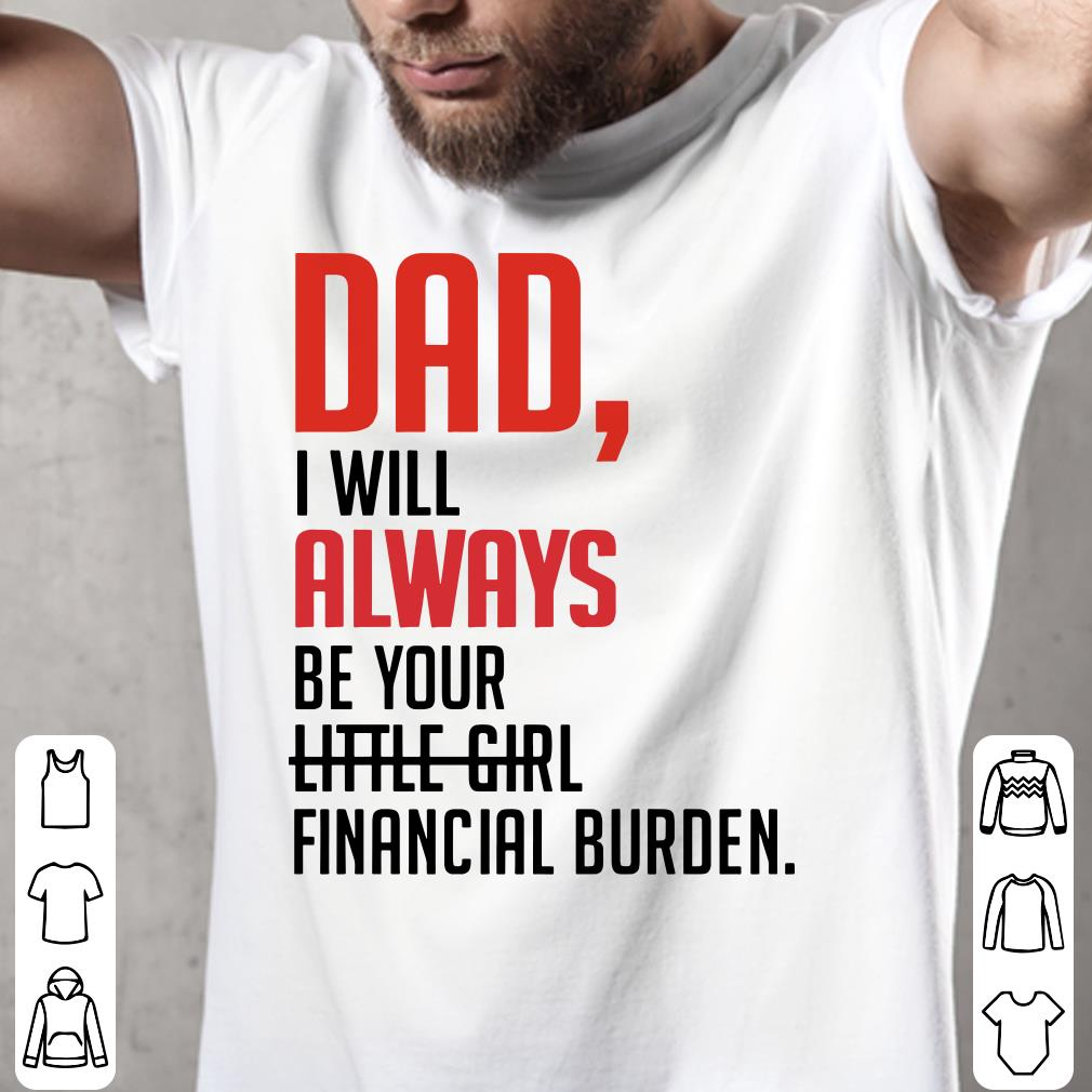 - Dad I will always be your little girl financial burden shirt