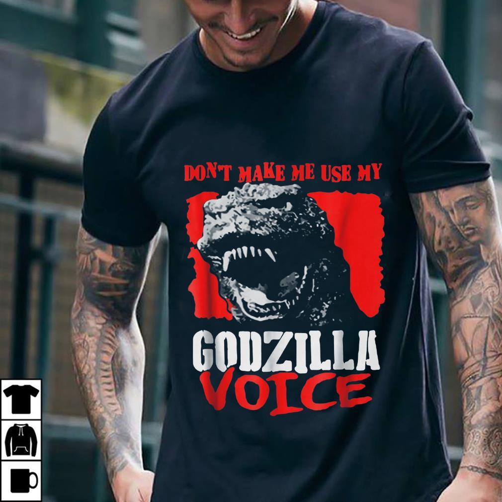 Don't Make Me Use My Godzilla-Voice shirt 2