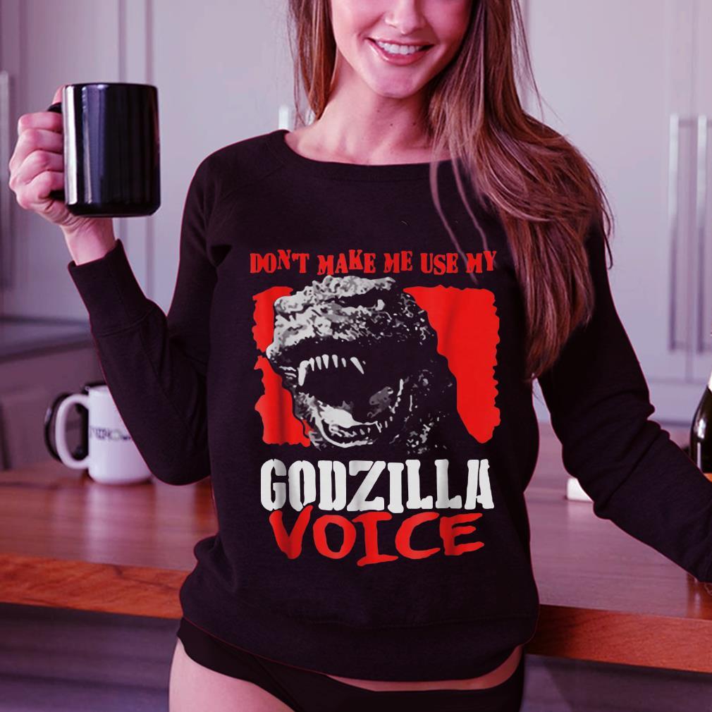 Don't Make Me Use My Godzilla-Voice shirt 3