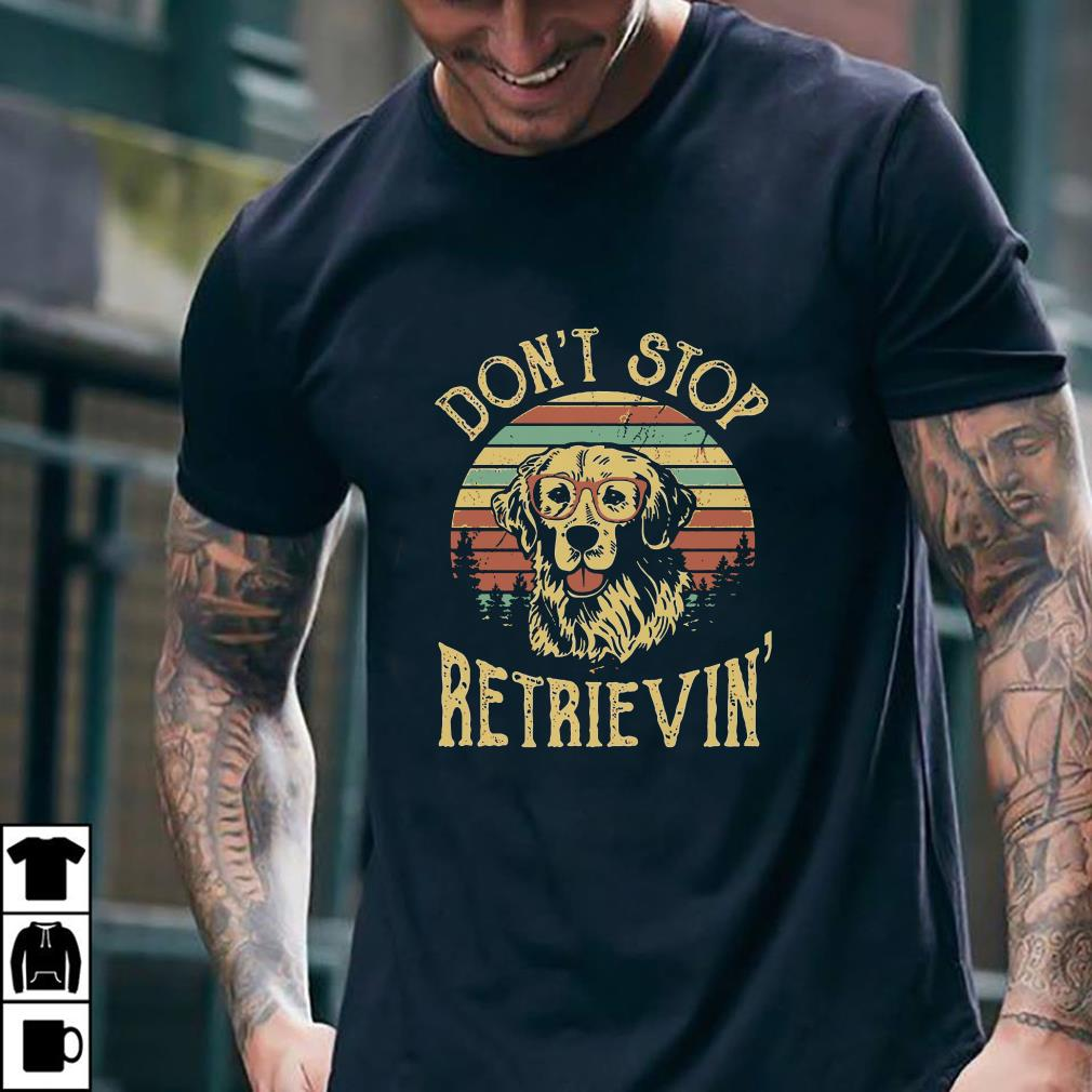 Golden Retriever Don't stop retrievin shirt 2