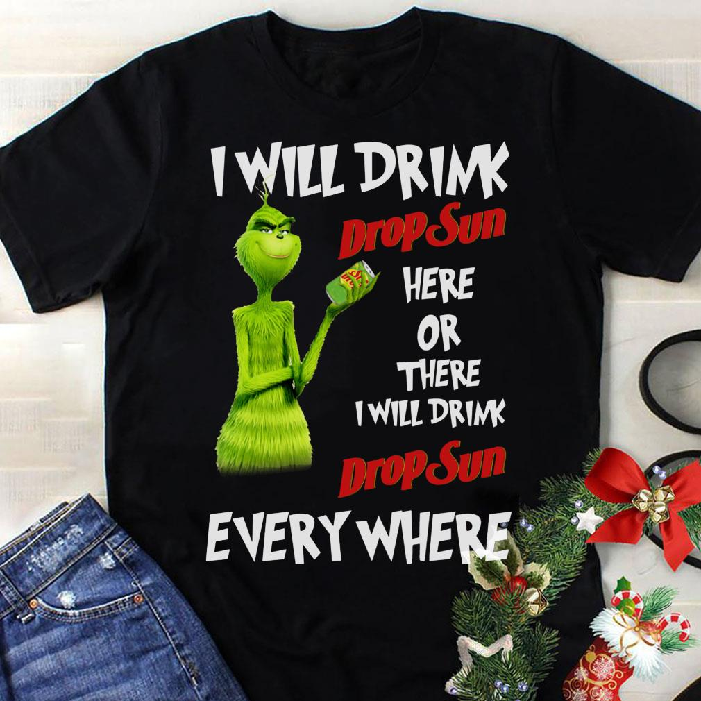 Grinch I will drink drop sun here or there everywhere shirt 1
