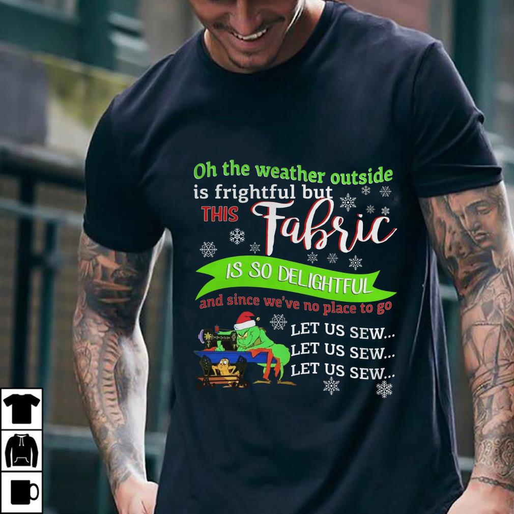 - Grinch Oh The Weather Outside Is Frightful But This Fabric Is So Delightful shirt