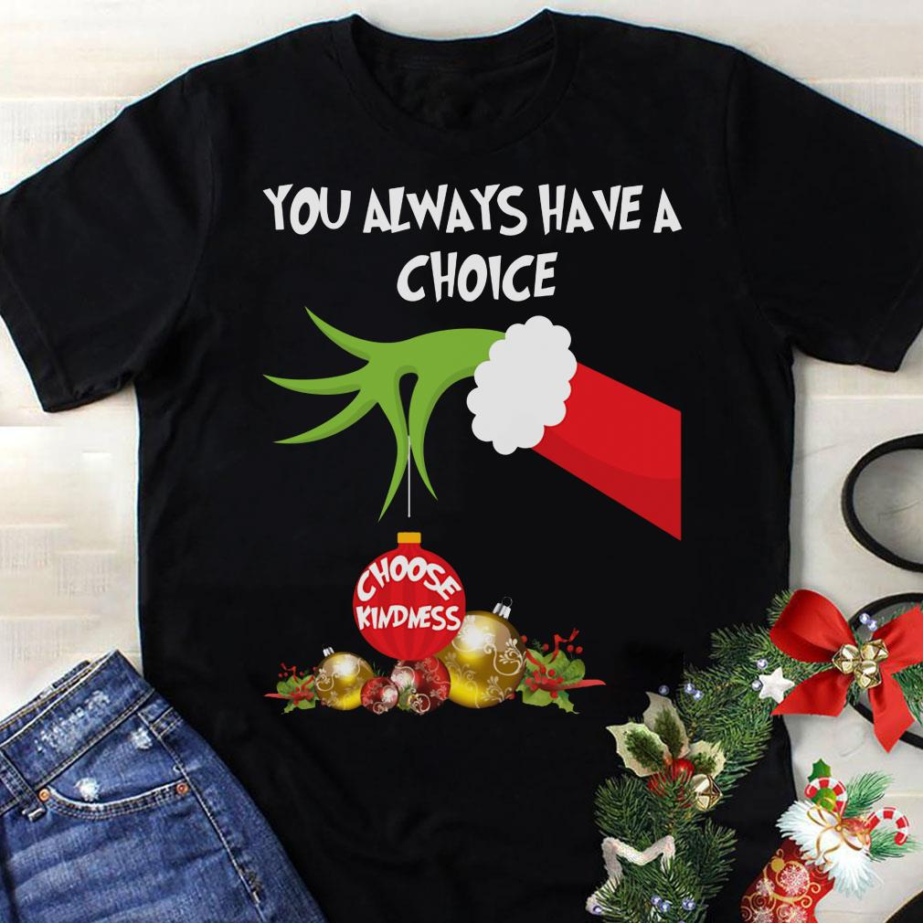 - Grinch hand holding you always have a choice choose kindness shirt