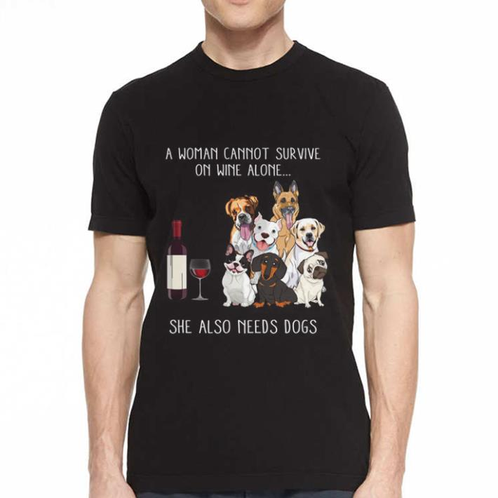A Woman Cannot Survive on wine alone she also needs dogs shirt 2