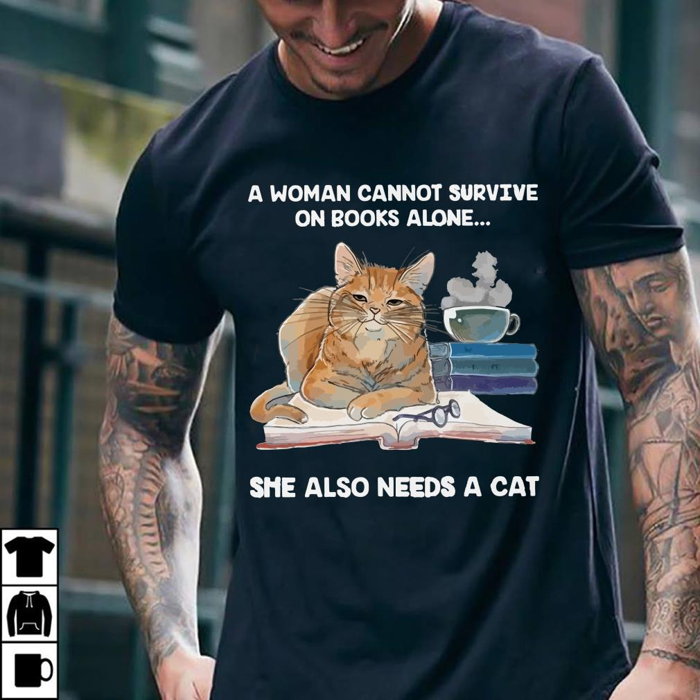 - A woman needs a cat she also cannot survive on books alone shirt