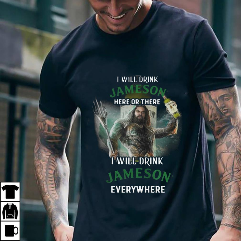 Aquaman I will drink Jameson here or there I will drink Jameson everywhere shirt 2