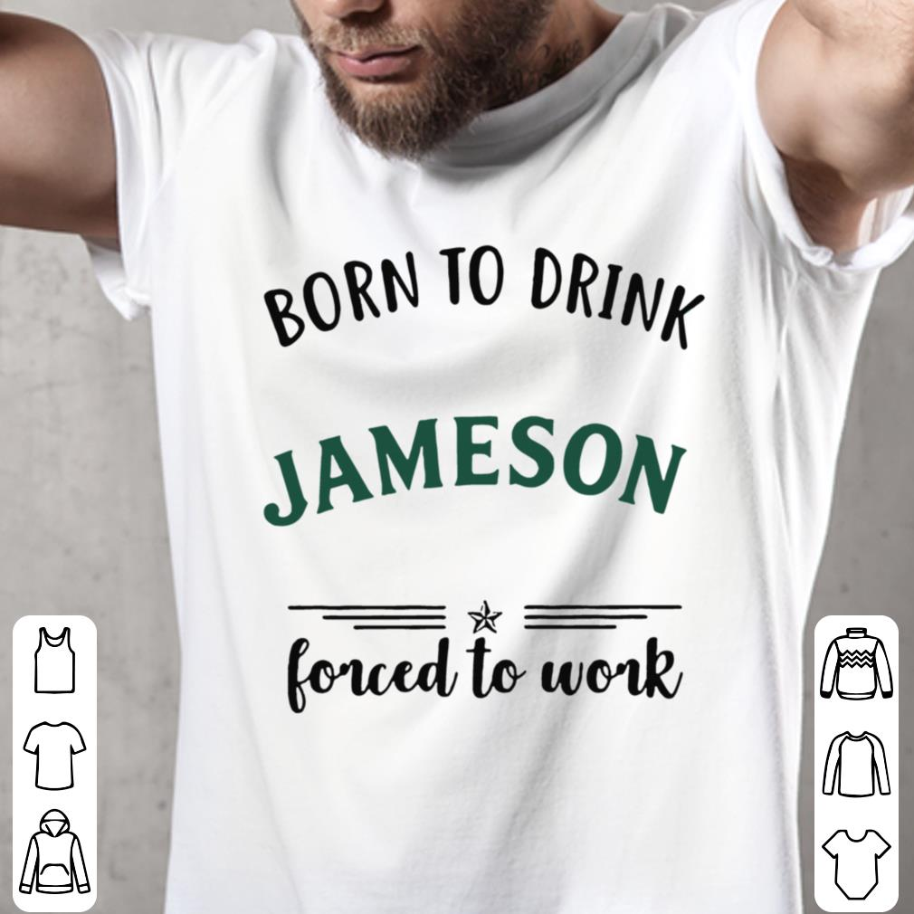 Born to drink Jameson forced to work shirt 2
