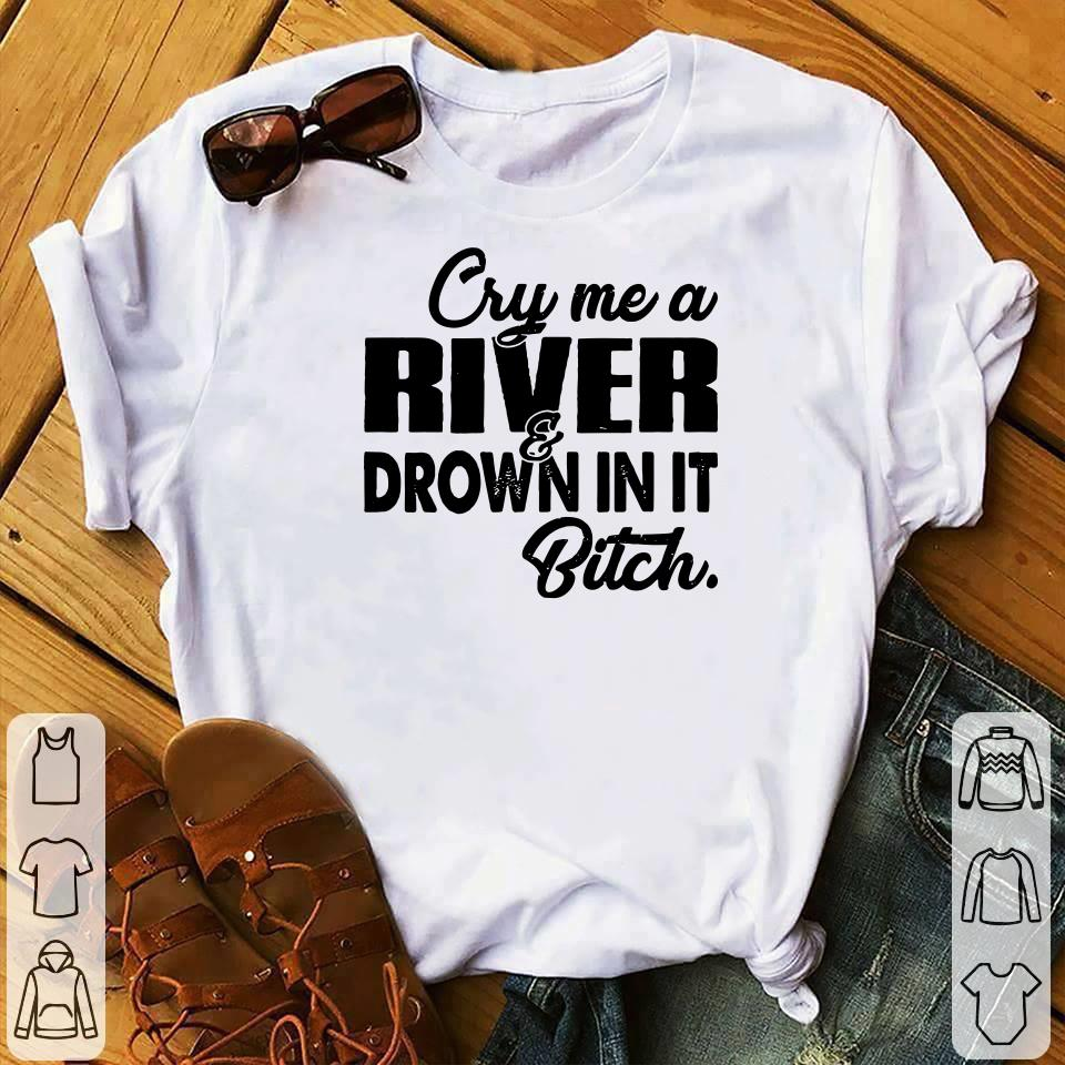 - Cry me a river drown in it bitch shirt