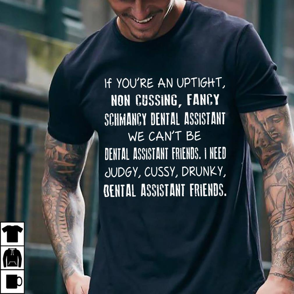 Dental assistant If you're an uptight non cussing fancy schmancy dental assistant we can't be shirt 2