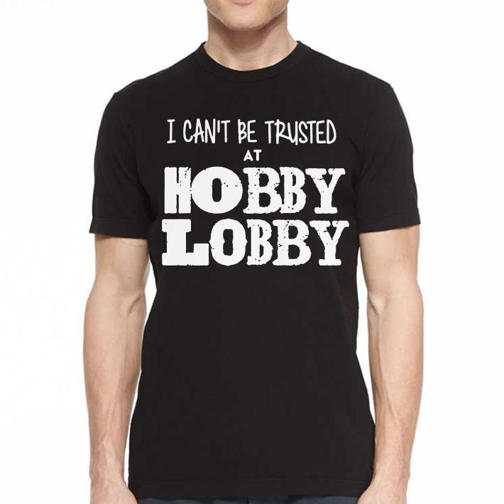 - I can't be trusted at hobby lobby shirt