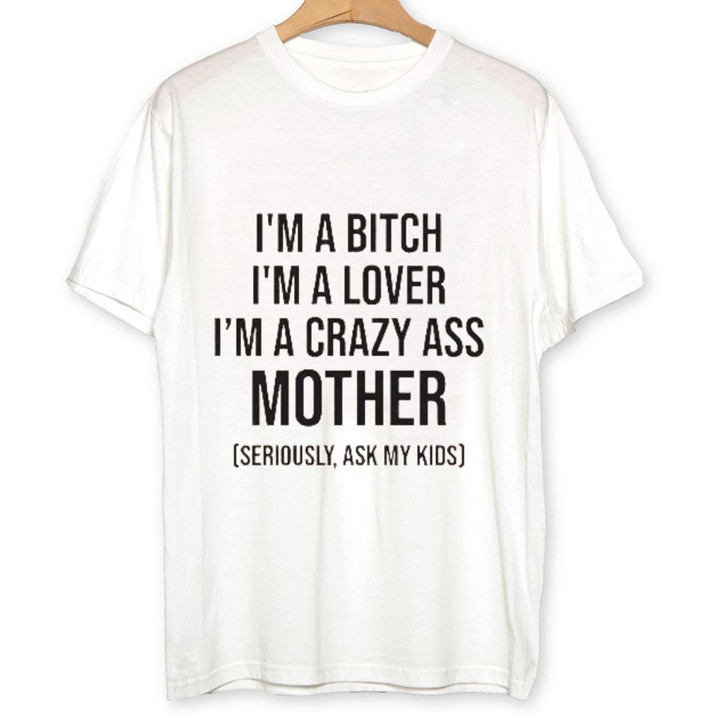 I'm a Bitch i'm a lover i'm a crazy ass mother shirt 1