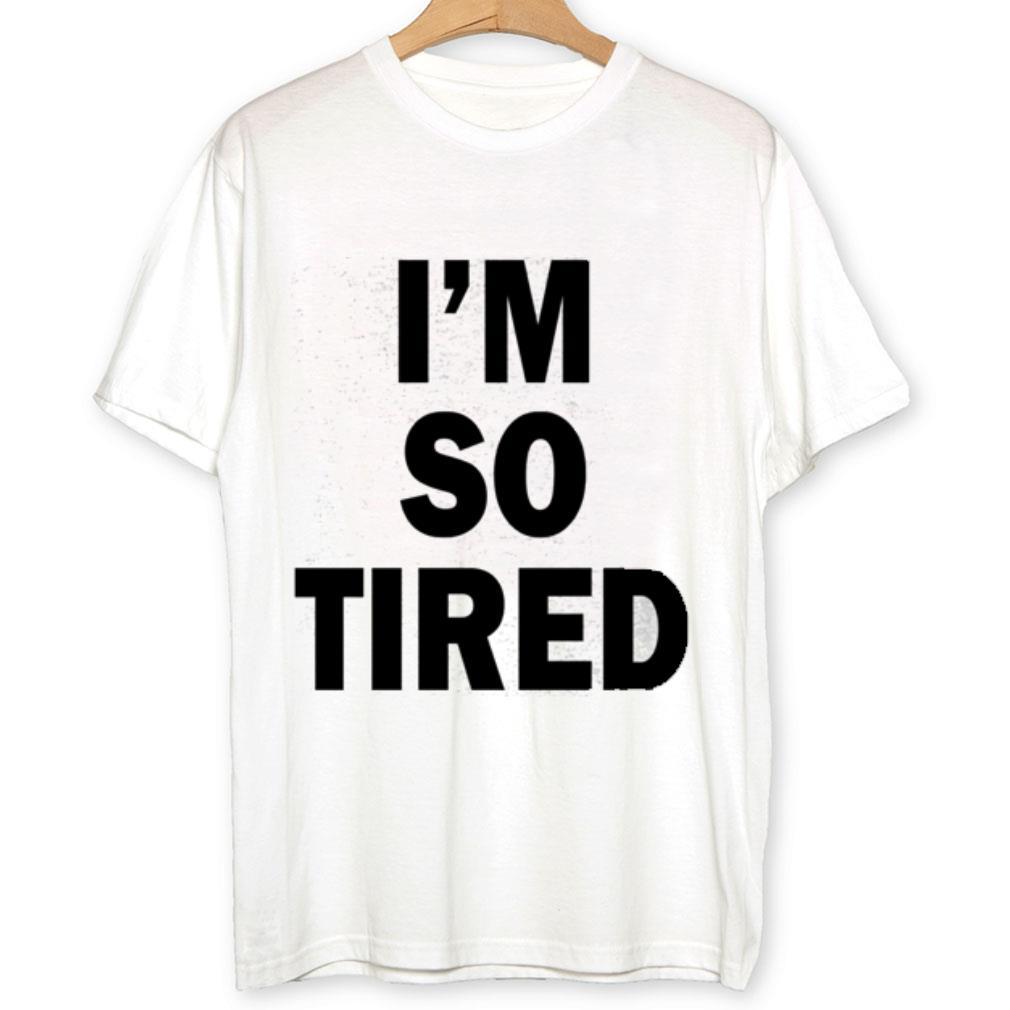 I'm so tired shirt 1