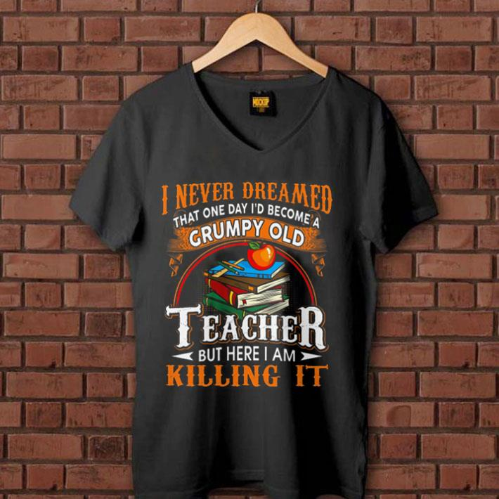 I never dreamed that one day i'd become a Grumpy old teacher but here i am killing it shirt 1