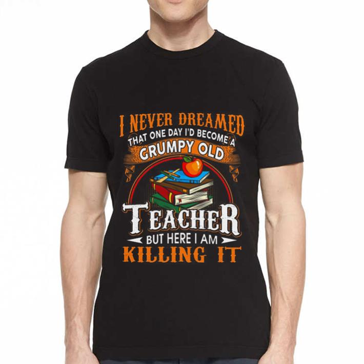 I never dreamed that one day i'd become a Grumpy old teacher but here i am killing it shirt 2