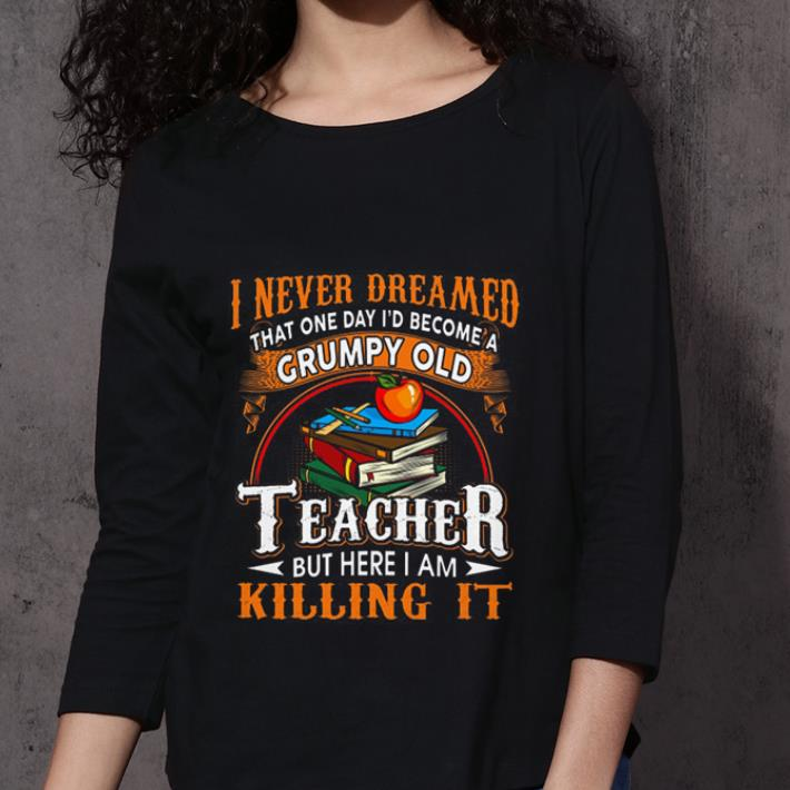 I never dreamed that one day i'd become a Grumpy old teacher but here i am killing it shirt 3
