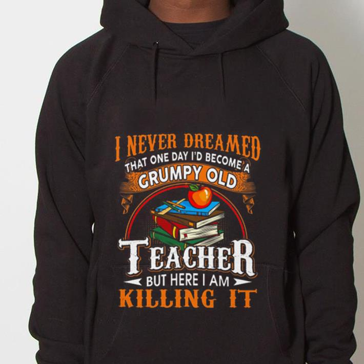 https://mypresidentshirt.com/images/2019/01/I-never-dreamed-that-one-day-i-d-become-a-Grumpy-old-teacher-but-here-i-am-killing-it-shirt_4.jpg